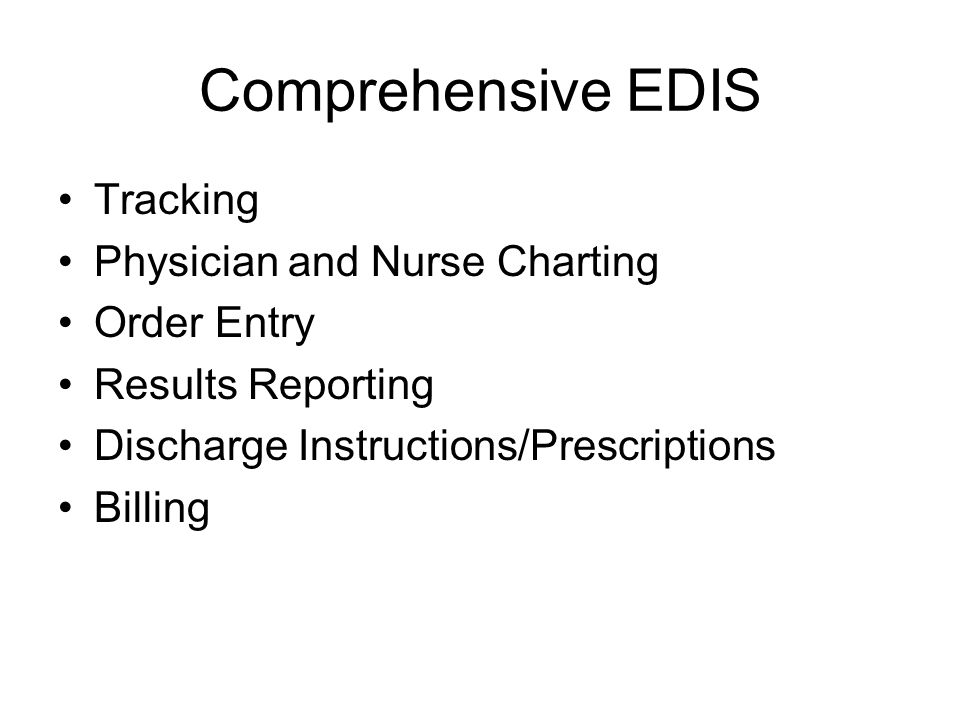 Comprehensive EDIS Tracking Physician and Nurse Charting Order Entry Results Reporting Discharge Instructions/Prescriptions Billing