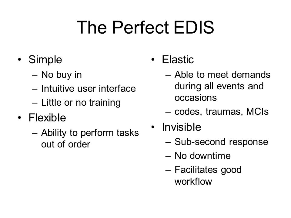 The Perfect EDIS Simple –No buy in –Intuitive user interface –Little or no training Flexible –Ability to perform tasks out of order Elastic –Able to meet demands during all events and occasions –codes, traumas, MCIs Invisible –Sub-second response –No downtime –Facilitates good workflow