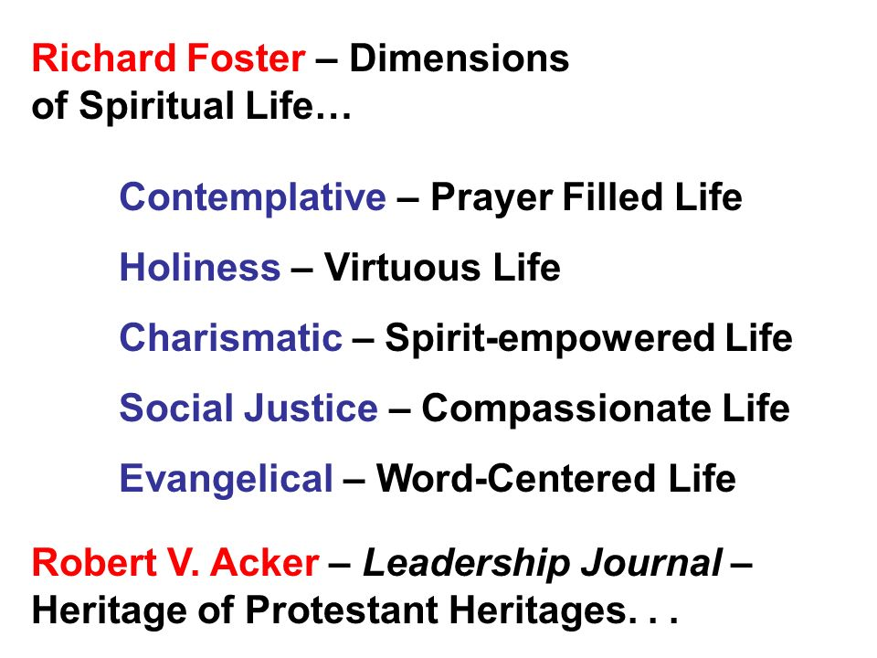 Richard Foster – Dimensions of Spiritual Life… Contemplative – Prayer Filled Life Holiness – Virtuous Life Charismatic – Spirit-empowered Life Social Justice – Compassionate Life Evangelical – Word-Centered Life Robert V.