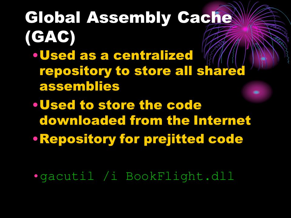 Global Assembly Cache (GAC) Used as a centralized repository to store all shared assemblies Used to store the code downloaded from the Internet Repository for prejitted code gacutil /i BookFlight.dll