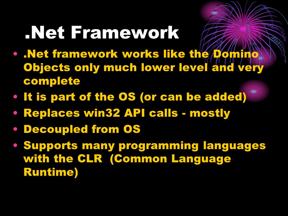 .Net Framework.Net framework works like the Domino Objects only much lower level and very complete It is part of the OS (or can be added) Replaces win32 API calls - mostly Decoupled from OS Supports many programming languages with the CLR (Common Language Runtime)