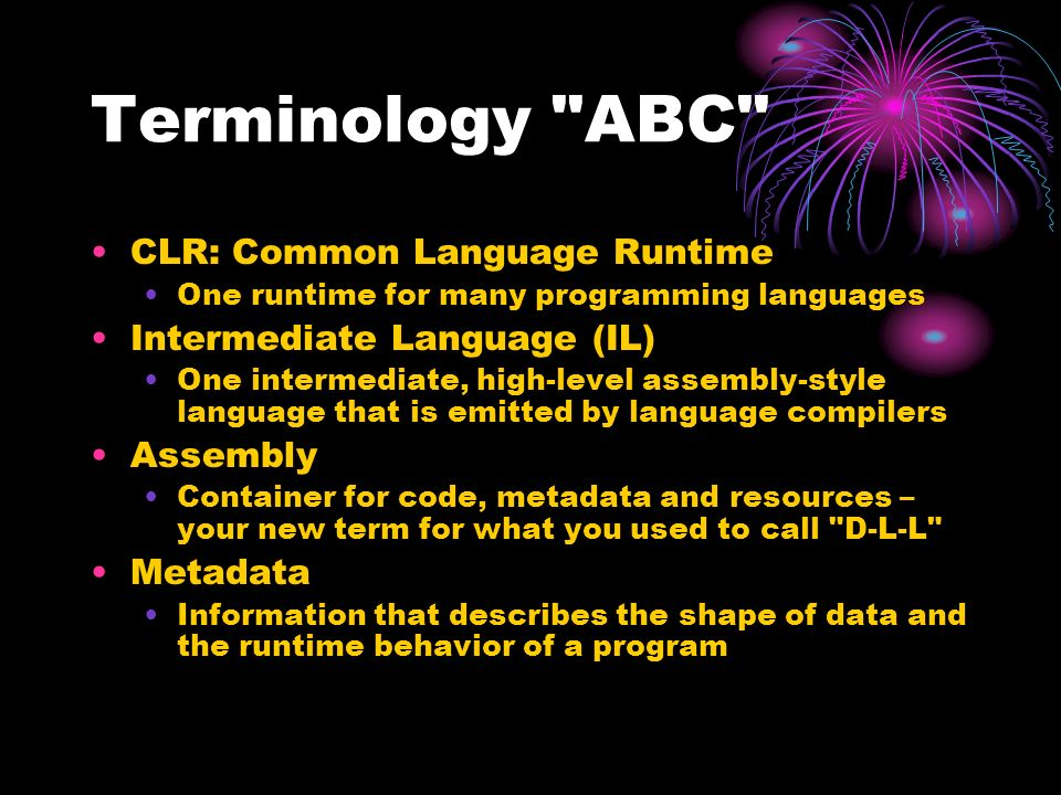 Terminology ABC CLR: Common Language Runtime One runtime for many programming languages Intermediate Language (IL) One intermediate, high-level assembly-style language that is emitted by language compilers Assembly Container for code, metadata and resources – your new term for what you used to call D-L-L Metadata Information that describes the shape of data and the runtime behavior of a program