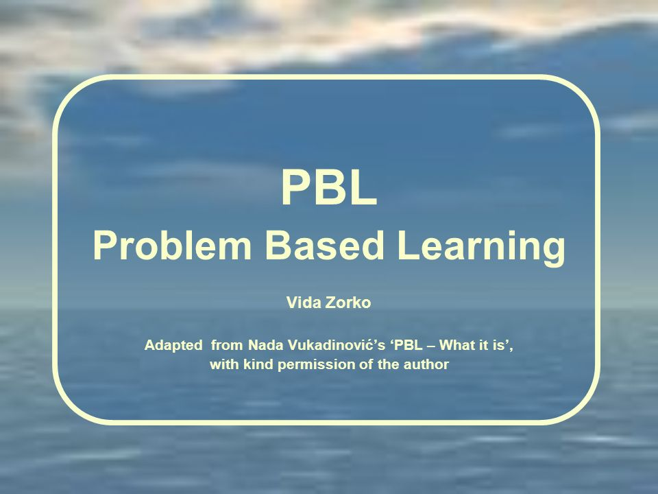 PBL Problem Based Learning Vida Zorko Adapted from Nada Vukadinovićs PBL – What it is, with kind permission of the author