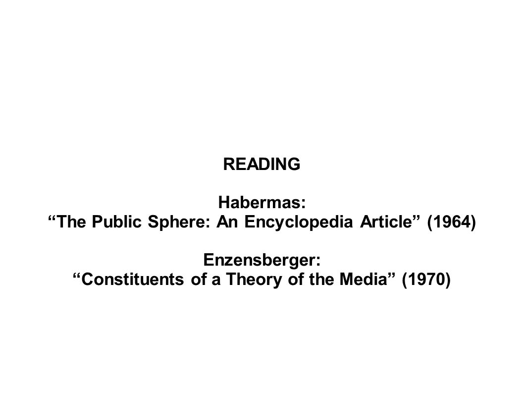 READING Habermas: The Public Sphere: An Encyclopedia Article (1964) Enzensberger: Constituents of a Theory of the Media (1970)