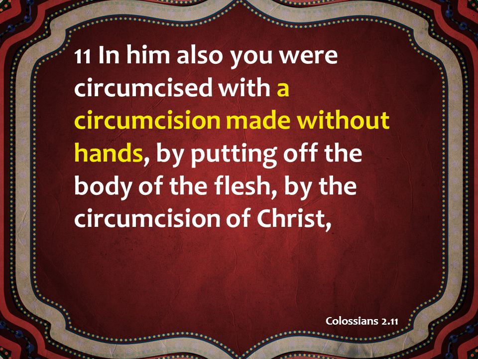 11 In him also you were circumcised with a circumcision made without hands, by putting off the body of the flesh, by the circumcision of Christ, Colossians 2.11