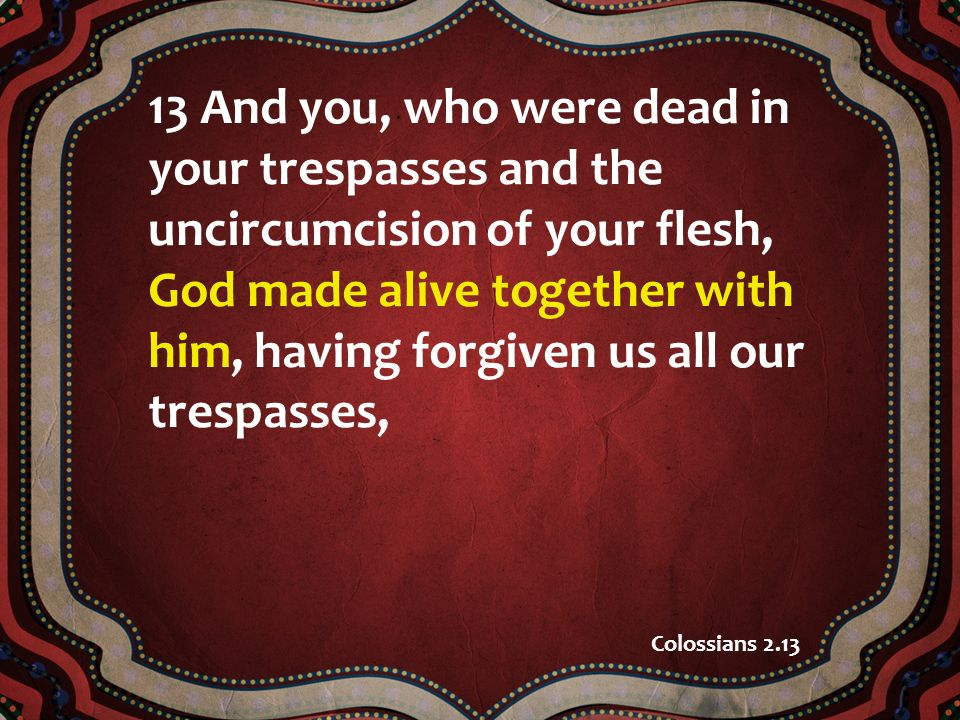13 And you, who were dead in your trespasses and the uncircumcision of your flesh, God made alive together with him, having forgiven us all our trespasses, Colossians 2.13