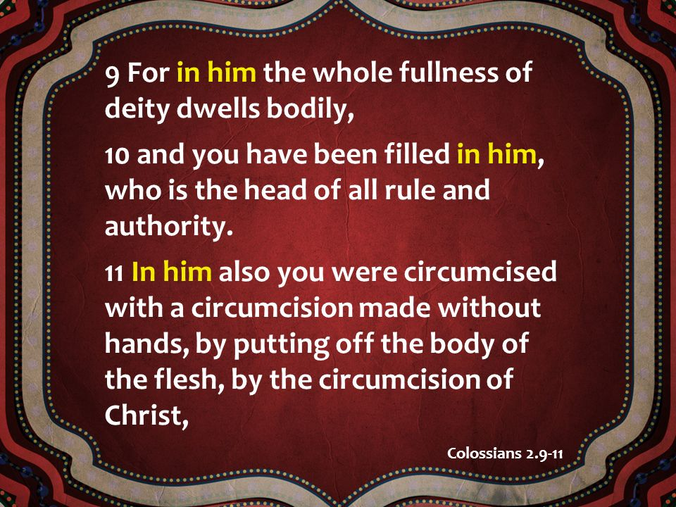 9 For in him the whole fullness of deity dwells bodily, 10 and you have been filled in him, who is the head of all rule and authority.