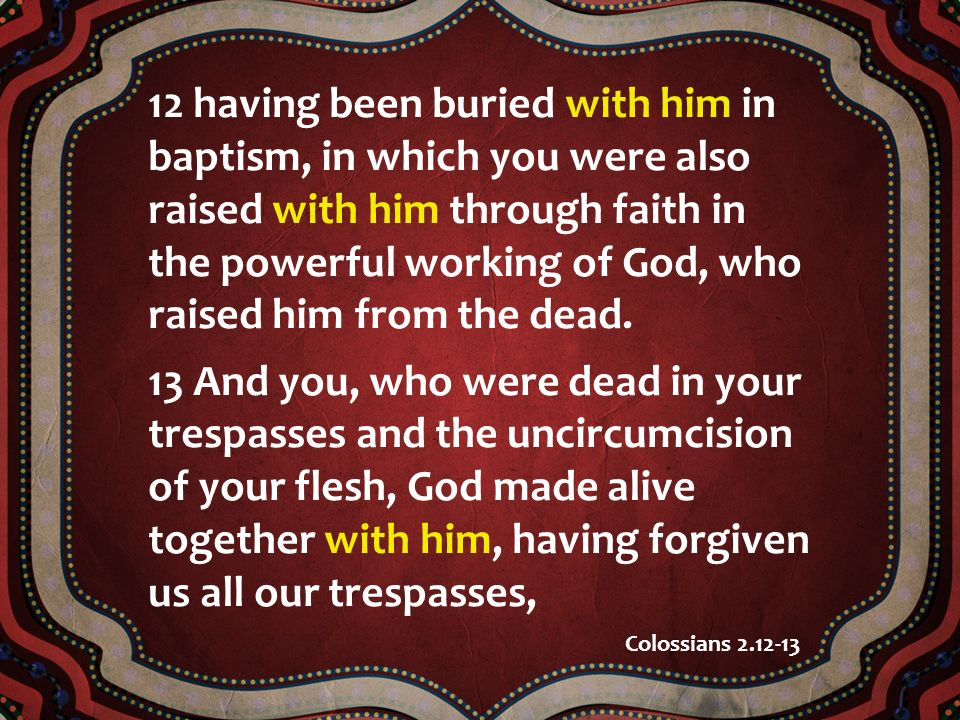 12 having been buried with him in baptism, in which you were also raised with him through faith in the powerful working of God, who raised him from the dead.