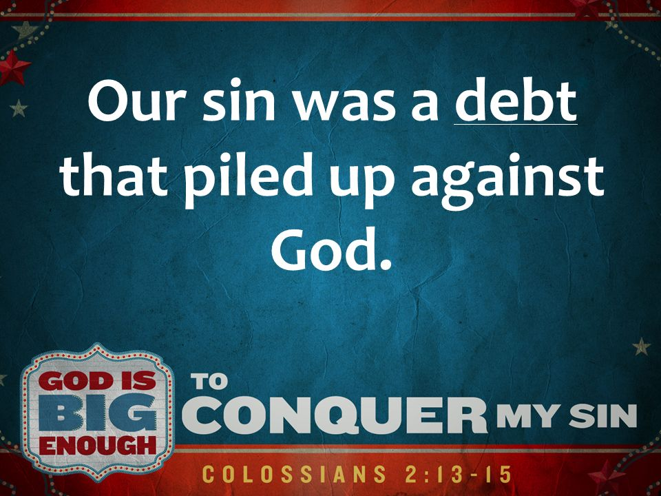 Our sin was a debt that piled up against God.