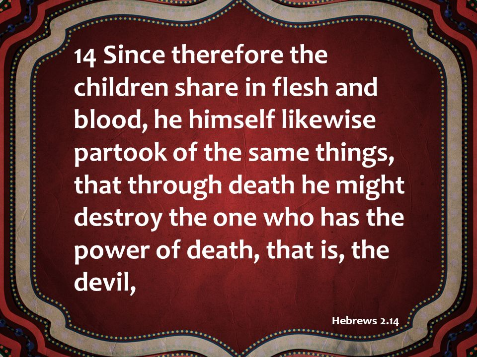 14 Since therefore the children share in flesh and blood, he himself likewise partook of the same things, that through death he might destroy the one who has the power of death, that is, the devil, Hebrews 2.14