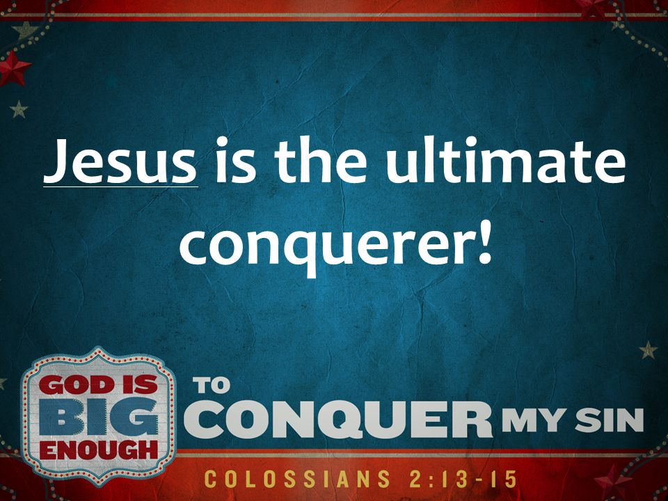 Jesus is the ultimate conquerer!