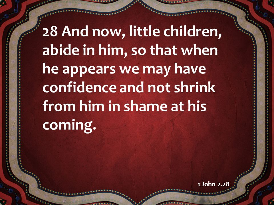 28 And now, little children, abide in him, so that when he appears we may have confidence and not shrink from him in shame at his coming.