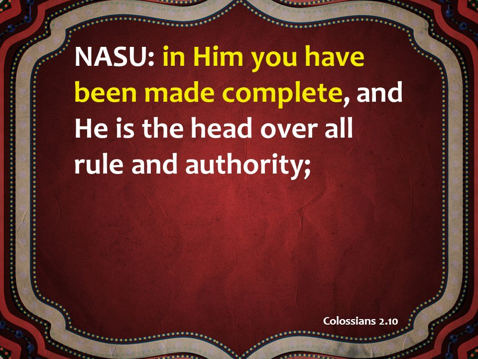 NASU: in Him you have been made complete, and He is the head over all rule and authority; Colossians 2.10