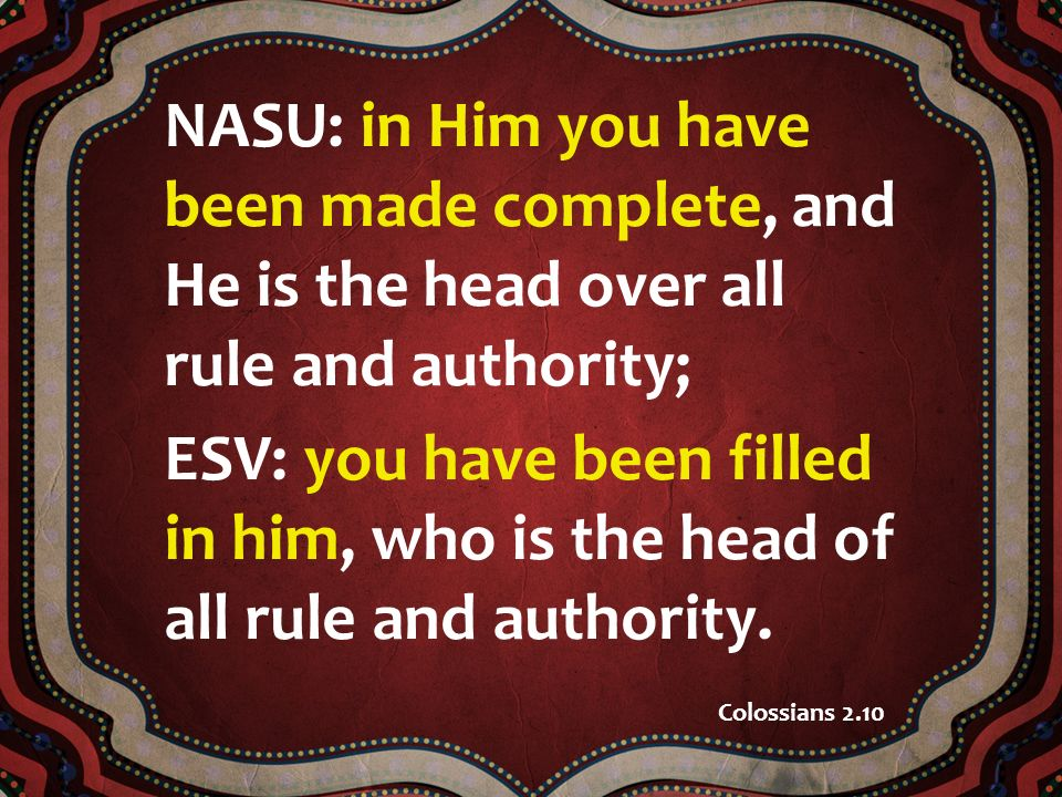 NASU: in Him you have been made complete, and He is the head over all rule and authority; ESV: you have been filled in him, who is the head of all rule and authority.