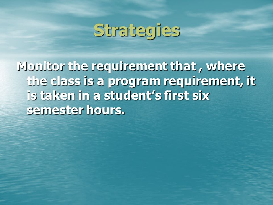 Strategies Monitor the requirement that, where the class is a program requirement, it is taken in a students first six semester hours.