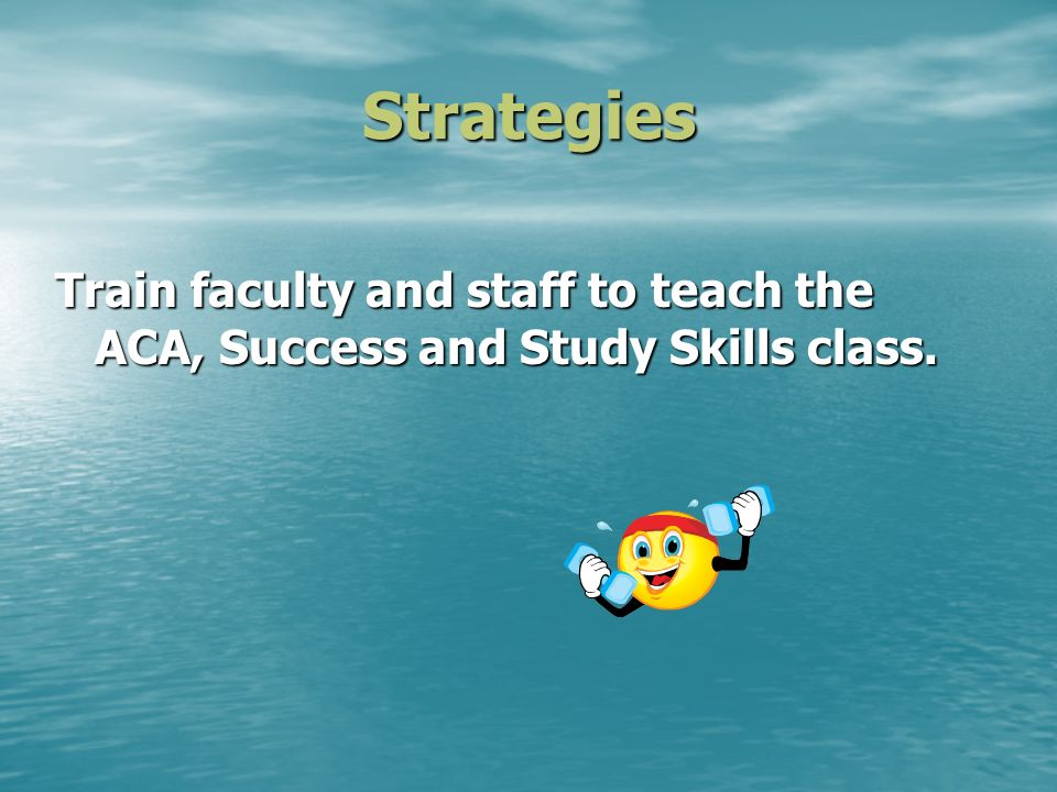 Strategies Train faculty and staff to teach the ACA, Success and Study Skills class.