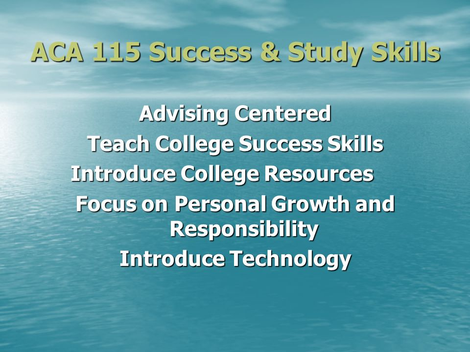ACA 115 Success & Study Skills Advising Centered Teach College Success Skills Introduce College Resources Focus on Personal Growth and Responsibility Introduce Technology