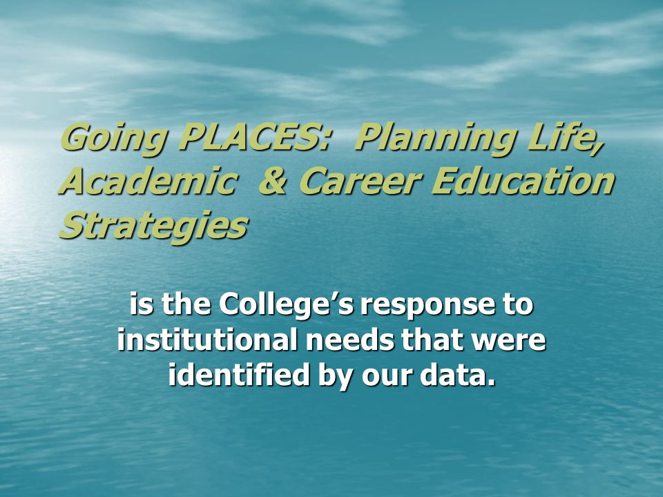 Going PLACES: Planning Life, Academic & Career Education Strategies is the Colleges response to institutional needs that were identified by our data.