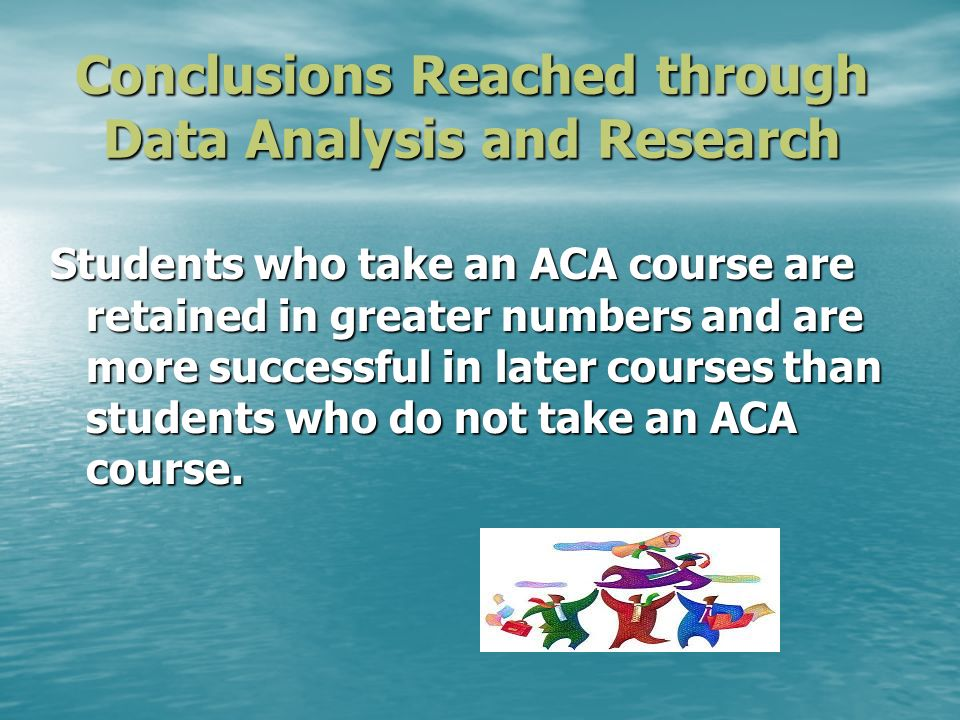 Conclusions Reached through Data Analysis and Research Students who take an ACA course are retained in greater numbers and are more successful in later courses than students who do not take an ACA course.