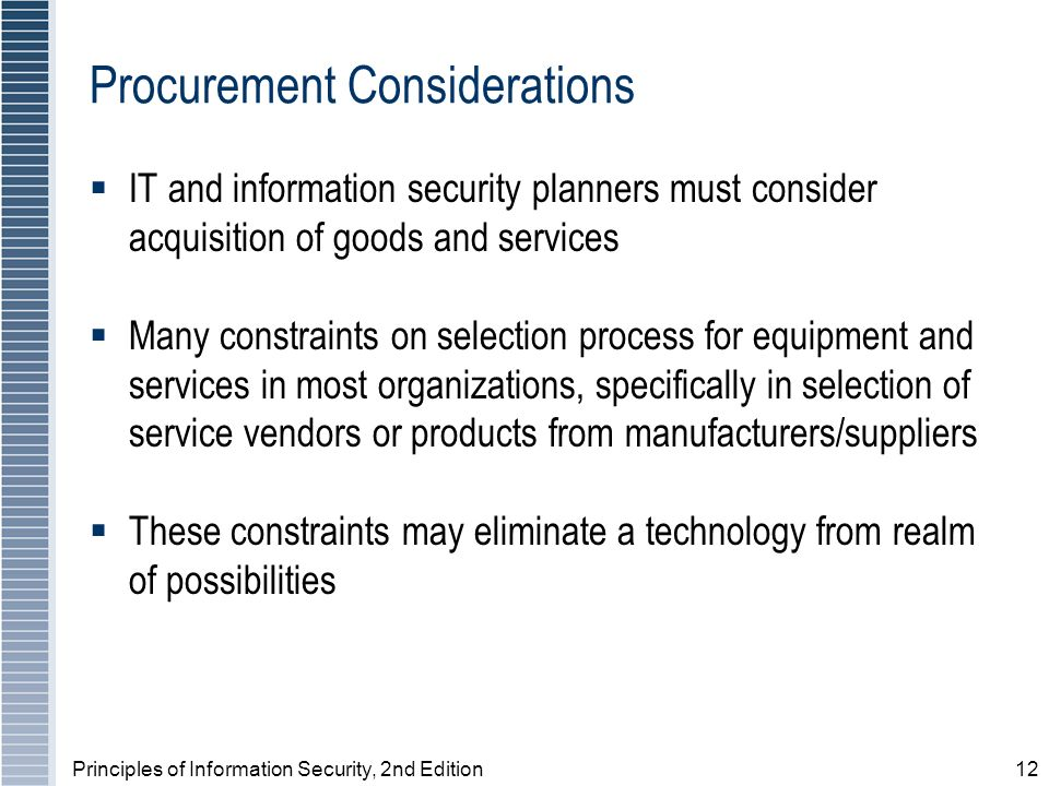 Principles of Information Security, 2nd Edition12 Procurement Considerations IT and information security planners must consider acquisition of goods and services Many constraints on selection process for equipment and services in most organizations, specifically in selection of service vendors or products from manufacturers/suppliers These constraints may eliminate a technology from realm of possibilities