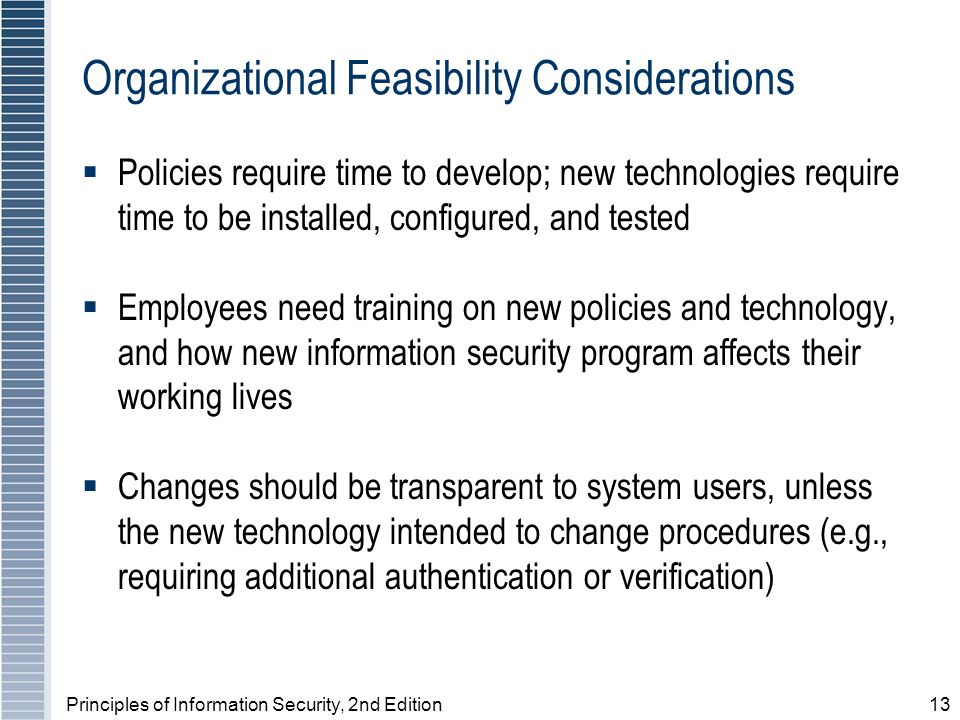 Principles of Information Security, 2nd Edition13 Organizational Feasibility Considerations Policies require time to develop; new technologies require time to be installed, configured, and tested Employees need training on new policies and technology, and how new information security program affects their working lives Changes should be transparent to system users, unless the new technology intended to change procedures (e.g., requiring additional authentication or verification)