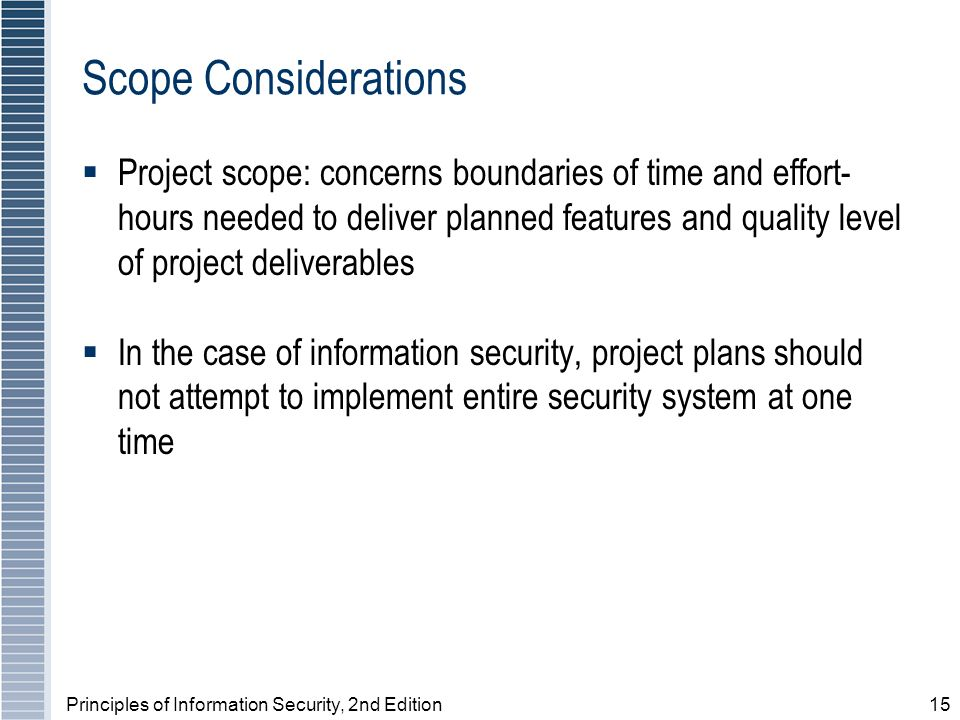 Principles of Information Security, 2nd Edition15 Scope Considerations Project scope: concerns boundaries of time and effort- hours needed to deliver planned features and quality level of project deliverables In the case of information security, project plans should not attempt to implement entire security system at one time