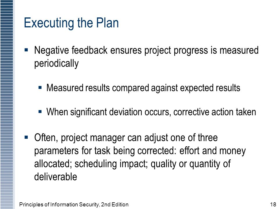 Principles of Information Security, 2nd Edition18 Executing the Plan Negative feedback ensures project progress is measured periodically Measured results compared against expected results When significant deviation occurs, corrective action taken Often, project manager can adjust one of three parameters for task being corrected: effort and money allocated; scheduling impact; quality or quantity of deliverable
