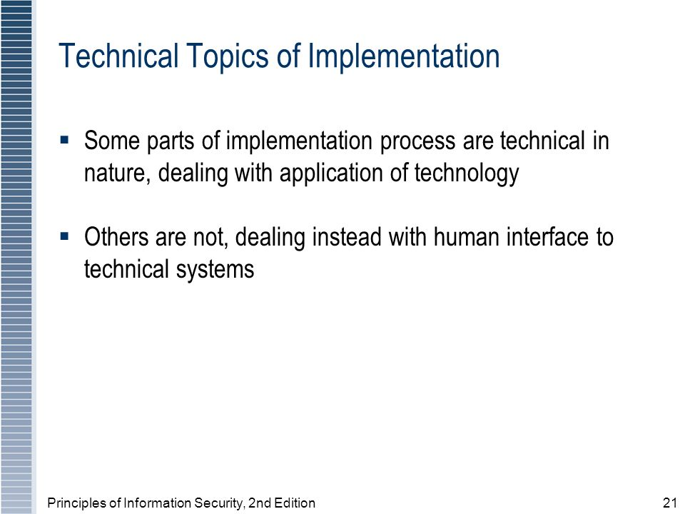 Principles of Information Security, 2nd Edition21 Technical Topics of Implementation Some parts of implementation process are technical in nature, dealing with application of technology Others are not, dealing instead with human interface to technical systems