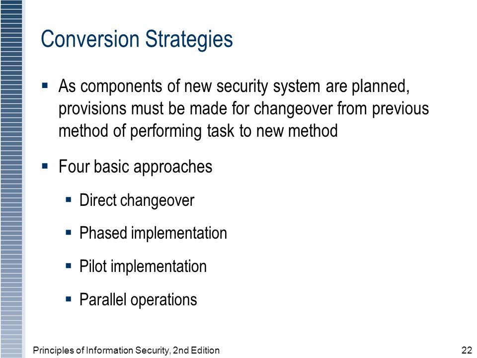 Principles of Information Security, 2nd Edition22 Conversion Strategies As components of new security system are planned, provisions must be made for changeover from previous method of performing task to new method Four basic approaches Direct changeover Phased implementation Pilot implementation Parallel operations