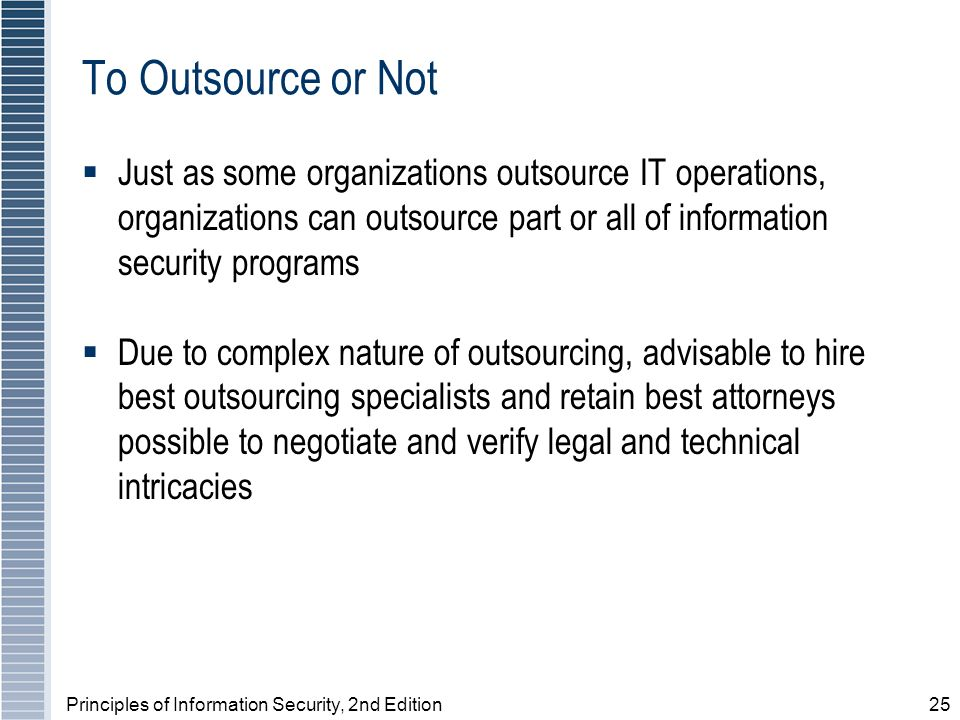Principles of Information Security, 2nd Edition25 To Outsource or Not Just as some organizations outsource IT operations, organizations can outsource part or all of information security programs Due to complex nature of outsourcing, advisable to hire best outsourcing specialists and retain best attorneys possible to negotiate and verify legal and technical intricacies