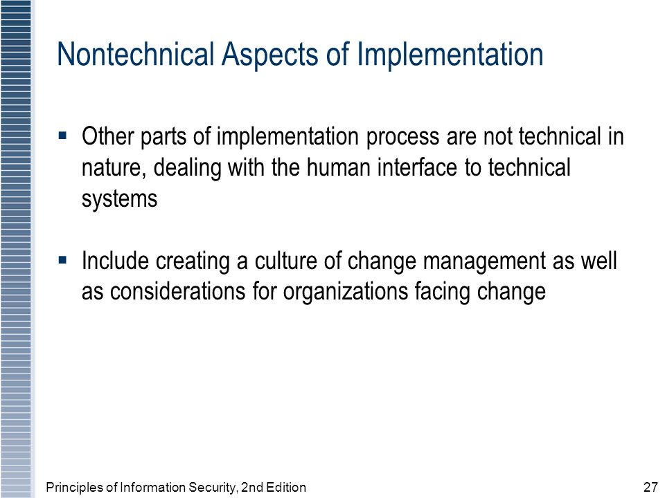 Principles of Information Security, 2nd Edition27 Nontechnical Aspects of Implementation Other parts of implementation process are not technical in nature, dealing with the human interface to technical systems Include creating a culture of change management as well as considerations for organizations facing change