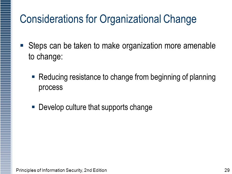 Principles of Information Security, 2nd Edition29 Considerations for Organizational Change Steps can be taken to make organization more amenable to change: Reducing resistance to change from beginning of planning process Develop culture that supports change