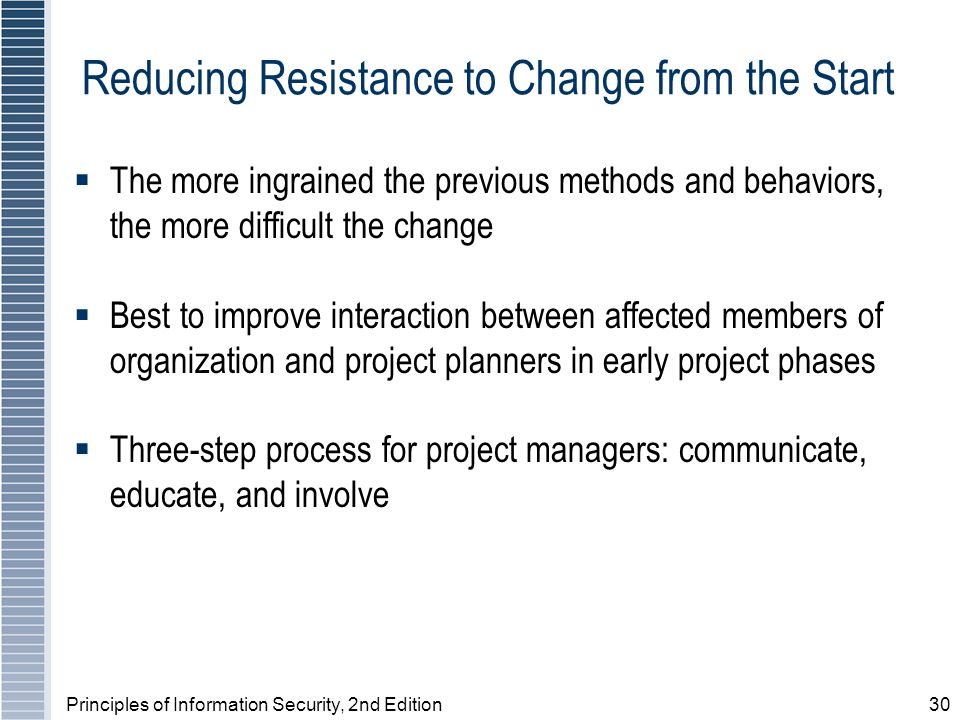Principles of Information Security, 2nd Edition30 Reducing Resistance to Change from the Start The more ingrained the previous methods and behaviors, the more difficult the change Best to improve interaction between affected members of organization and project planners in early project phases Three-step process for project managers: communicate, educate, and involve