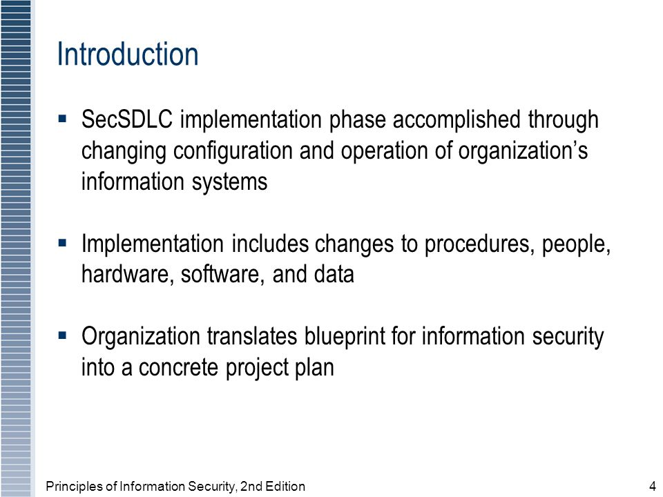 Principles of Information Security, 2nd Edition4 Introduction SecSDLC implementation phase accomplished through changing configuration and operation of organizations information systems Implementation includes changes to procedures, people, hardware, software, and data Organization translates blueprint for information security into a concrete project plan