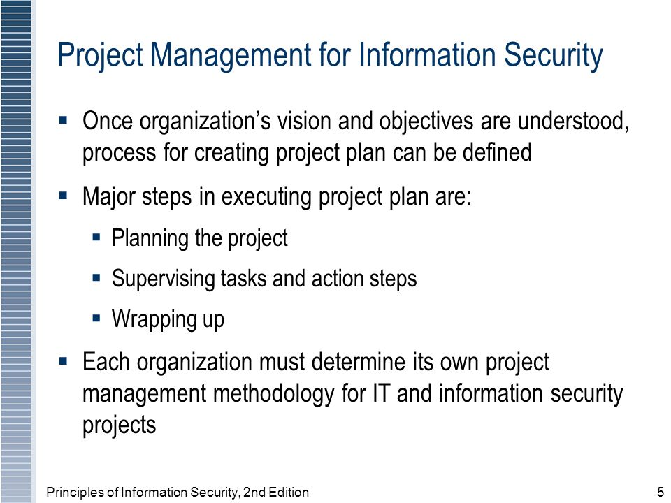 Principles of Information Security, 2nd Edition5 Project Management for Information Security Once organizations vision and objectives are understood, process for creating project plan can be defined Major steps in executing project plan are: Planning the project Supervising tasks and action steps Wrapping up Each organization must determine its own project management methodology for IT and information security projects