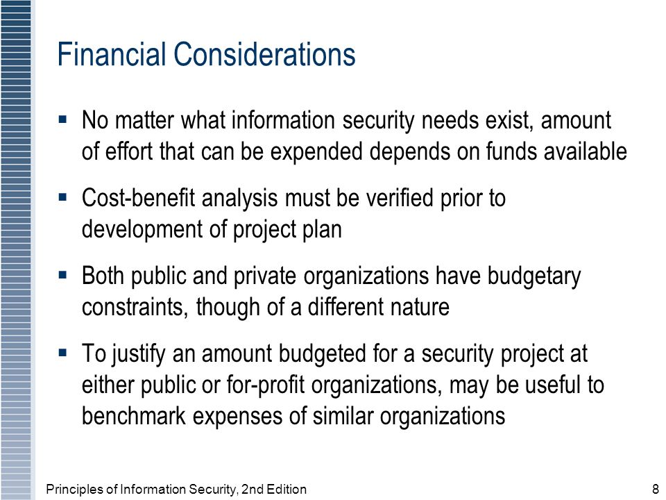 Principles of Information Security, 2nd Edition8 Financial Considerations No matter what information security needs exist, amount of effort that can be expended depends on funds available Cost-benefit analysis must be verified prior to development of project plan Both public and private organizations have budgetary constraints, though of a different nature To justify an amount budgeted for a security project at either public or for-profit organizations, may be useful to benchmark expenses of similar organizations