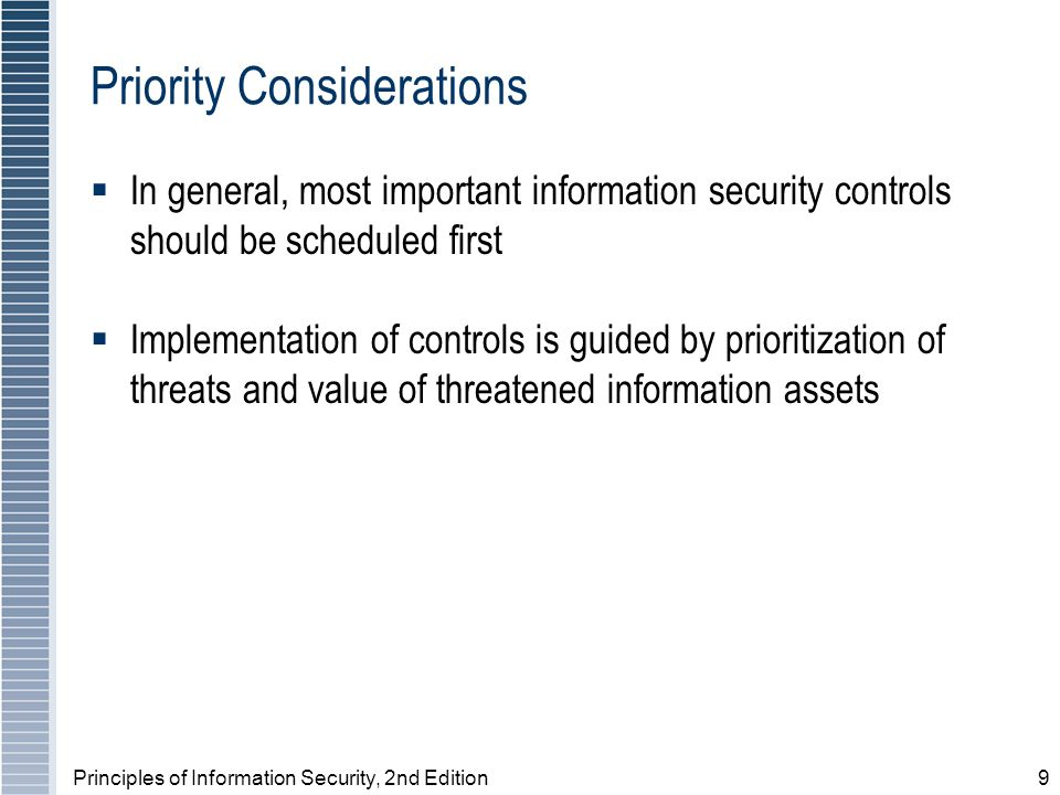 Principles of Information Security, 2nd Edition9 Priority Considerations In general, most important information security controls should be scheduled first Implementation of controls is guided by prioritization of threats and value of threatened information assets