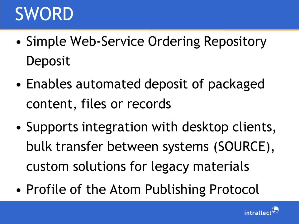 SWORD Simple Web-Service Ordering Repository Deposit Enables automated deposit of packaged content, files or records Supports integration with desktop clients, bulk transfer between systems (SOURCE), custom solutions for legacy materials Profile of the Atom Publishing Protocol
