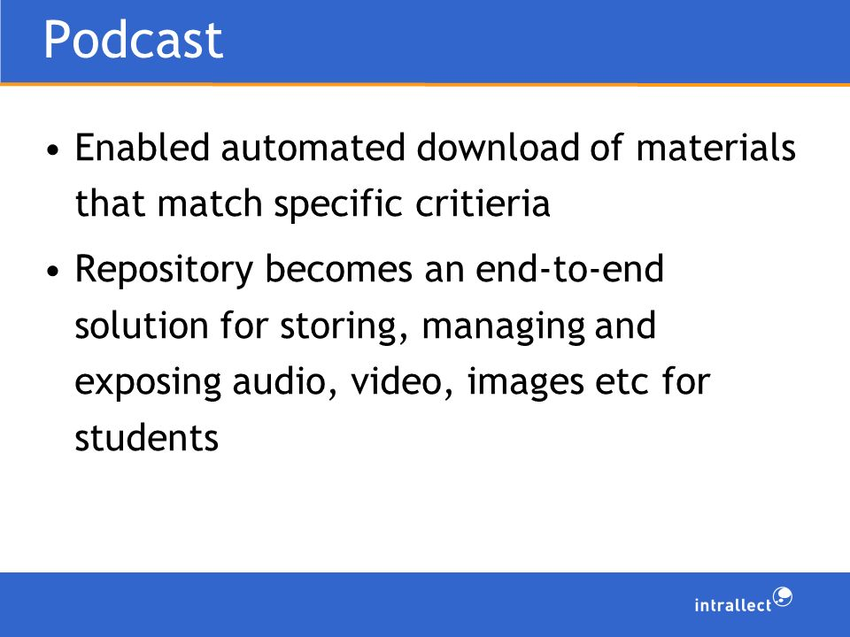 Podcast Enabled automated download of materials that match specific critieria Repository becomes an end-to-end solution for storing, managing and exposing audio, video, images etc for students