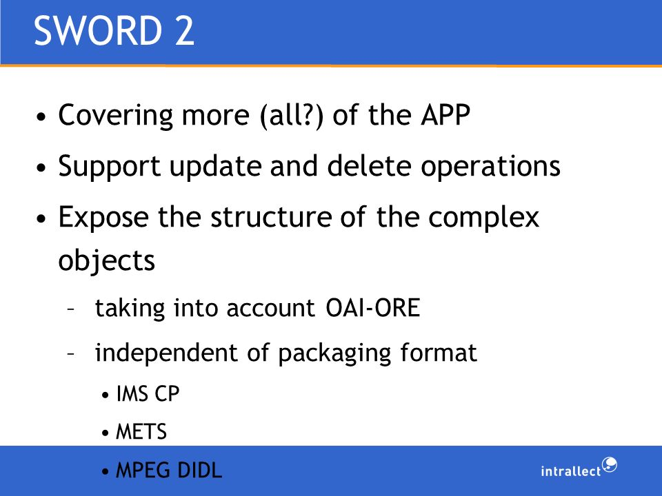 SWORD 2 Covering more (all ) of the APP Support update and delete operations Expose the structure of the complex objects – taking into account OAI-ORE – independent of packaging format IMS CP METS MPEG DIDL