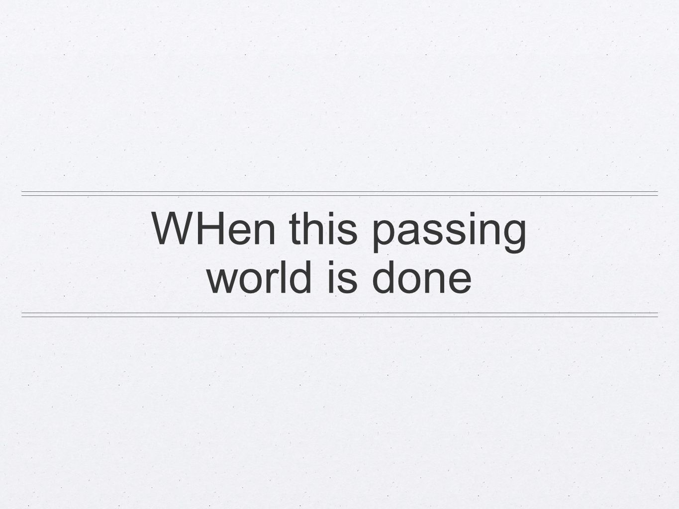 WHen this passing world is done