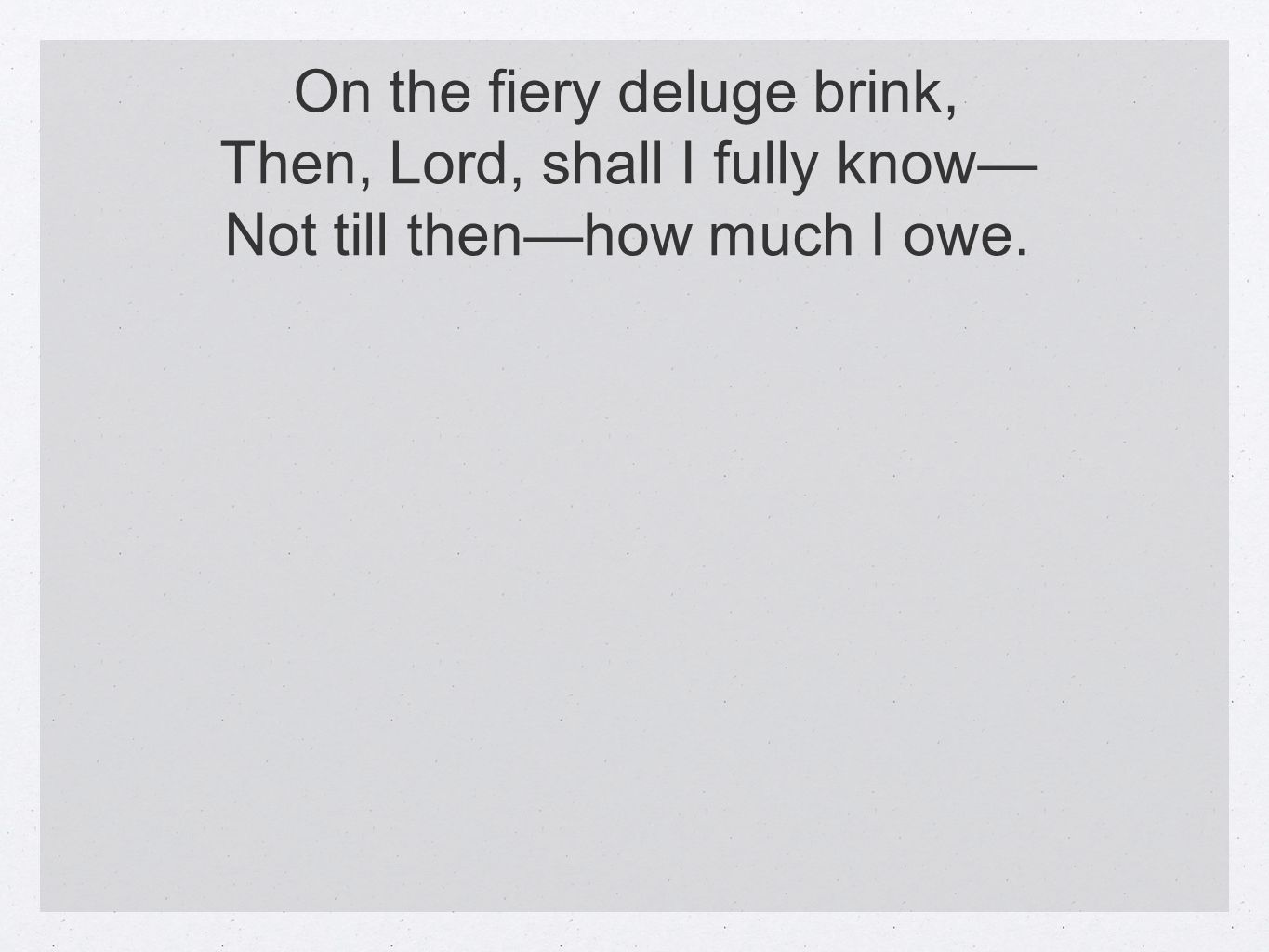 On the fiery deluge brink, Then, Lord, shall I fully know Not till thenhow much I owe.