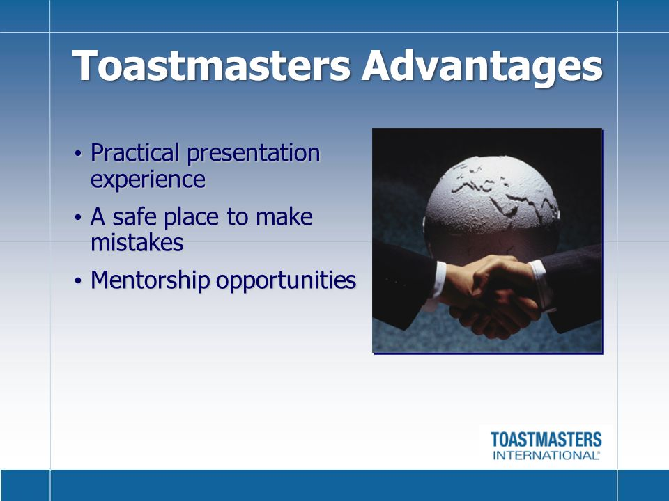 Toastmasters Advantages Practical presentation experience Practical presentation experience A safe place to make mistakes A safe place to make mistakes Mentorship opportunities Mentorship opportunities