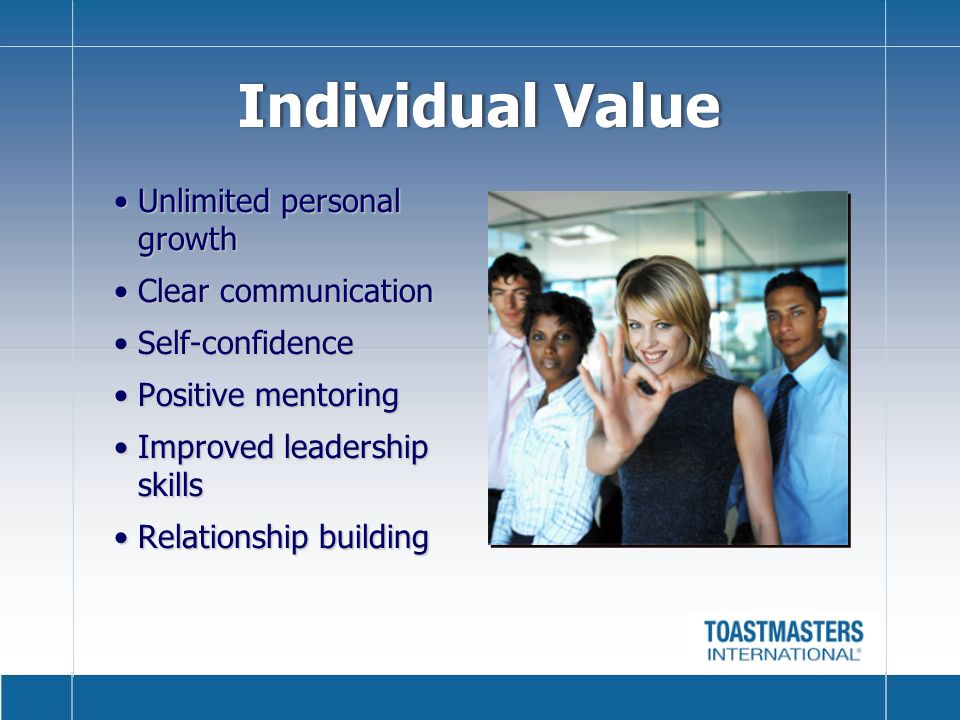 Individual Value Unlimited personal growthUnlimited personal growth Clear communicationClear communication Self-confidenceSelf-confidence Positive mentoringPositive mentoring Improved leadership skillsImproved leadership skills Relationship buildingRelationship building
