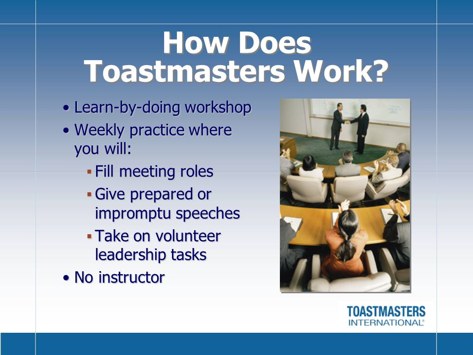 Learn-by-doing workshopLearn-by-doing workshop Weekly practice where you will:Weekly practice where you will: Fill meeting roles Fill meeting roles Give prepared or impromptu speeches Give prepared or impromptu speeches Take on volunteer leadership tasks Take on volunteer leadership tasks No instructorNo instructor How Does Toastmasters Work