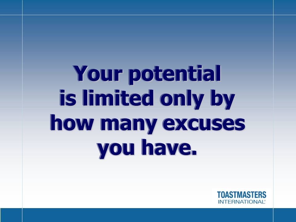 Your potential is limited only by how many excuses you have.