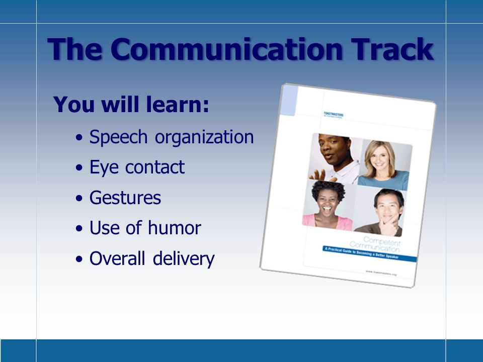 You will learn: Speech organization Eye contact Gestures Use of humor Overall delivery The Communication Track