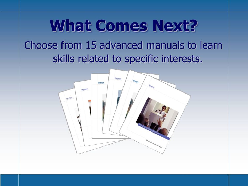 What Comes Next Choose from 15 advanced manuals to learn skills related to specific interests.