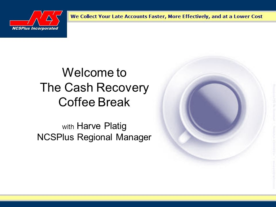 Welcome to The Cash Recovery Coffee Break with Harve Platig NCSPlus Regional Manager