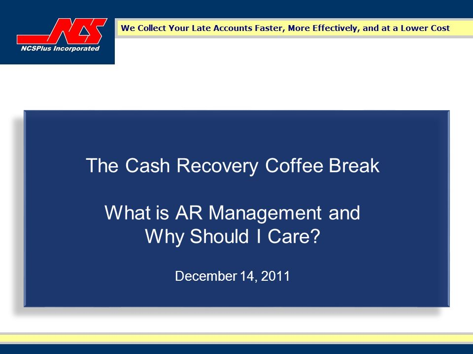 The Cash Recovery Coffee Break What is AR Management and Why Should I Care December 14, 2011